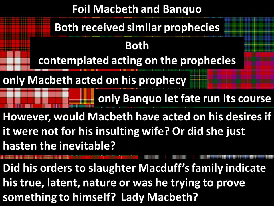 Foil Macbeth and Banquo Both received similar prophecies Both contemplated acting on the prophecies only Macbeth acted on his prophecy only Banquo let fate run its course However, would Macbeth have acted on his desires if it were not for his insulting wife.