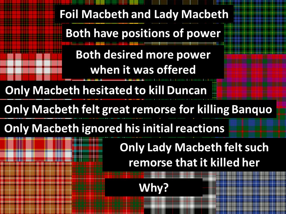 Foil Macbeth and Lady Macbeth Both have positions of power Both desired more power when it was offered Only Macbeth hesitated to kill Duncan Only Macbeth felt great remorse for killing Banquo Only Lady Macbeth felt such remorse that it killed her Why.