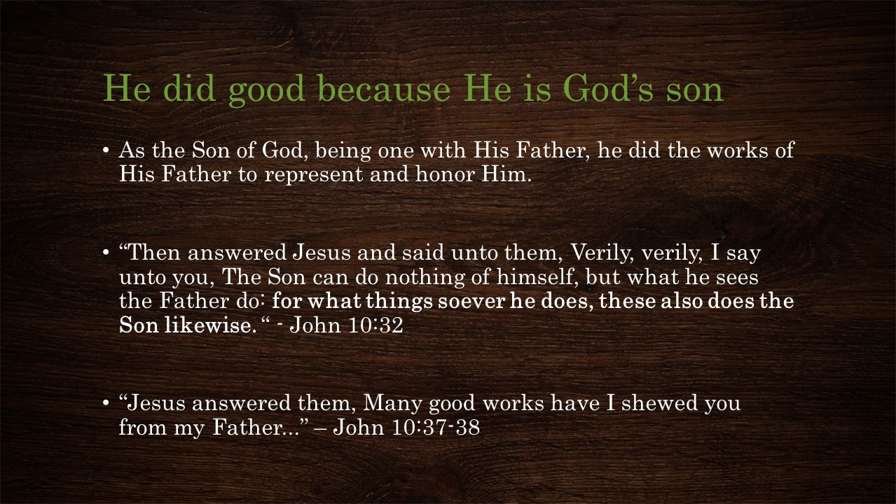 He did good because He is God's son Jesus answered them, Many good works have I shewed you from my Father... – John 10:37-38 If I do not the works of my Father, believe me not.