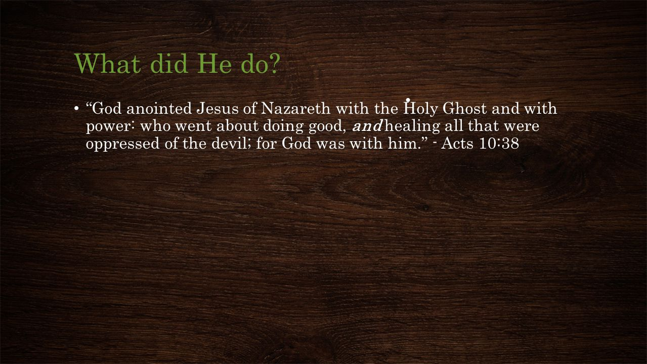 """What did He do? """"God anointed Jesus of Nazareth with the Holy Ghost and with power: who went about doing good, and healing all that were oppressed of"""