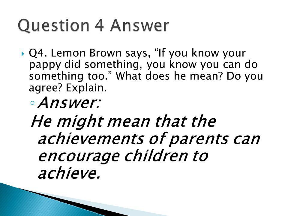 ◦ Answer: He might mean that the achievements of parents can encourage children to achieve.