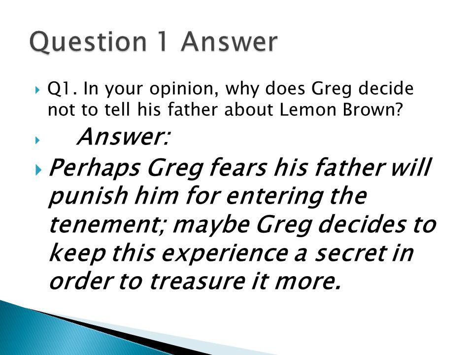  Answer:  Perhaps Greg fears his father will punish him for entering the tenement; maybe Greg decides to keep this experience a secret in order to t