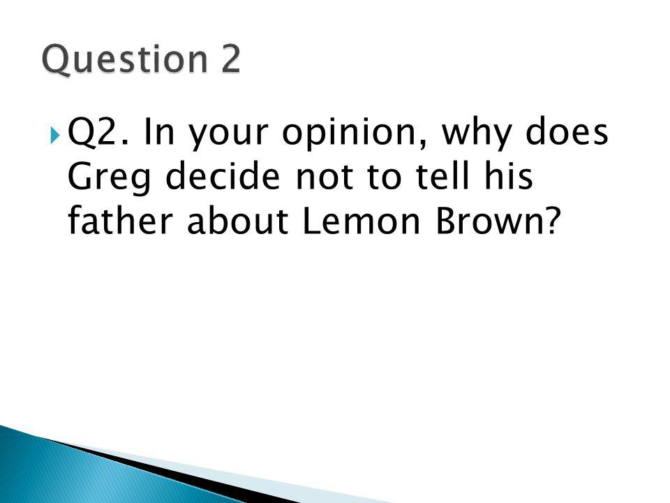  Q2. In your opinion, why does Greg decide not to tell his father about Lemon Brown?
