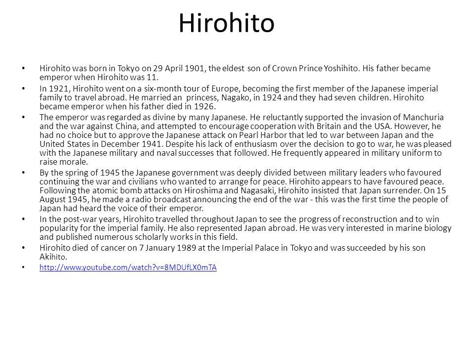 HIROHITO Born: April 29, 1901, Tokyo, Japan Died:January 7, 1989, Tokyo, Japan Height: 1.65 m Wife : Empress Kojun Children: Prince Hitachi, Takako Shimazu, Shigeko Higashikuni, Atsuko Ikeda, Kazuko Takatsukasa, Sachiko, Princess Hisa Parents: Emperor Taishō, Empress Teimei