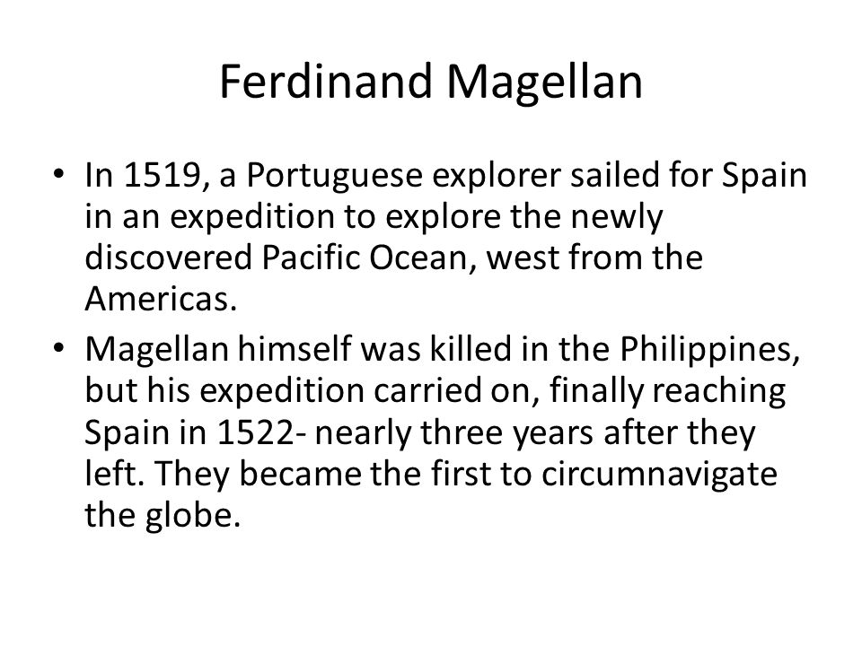Ferdinand Magellan In 1519, a Portuguese explorer sailed for Spain in an expedition to explore the newly discovered Pacific Ocean, west from the Ameri