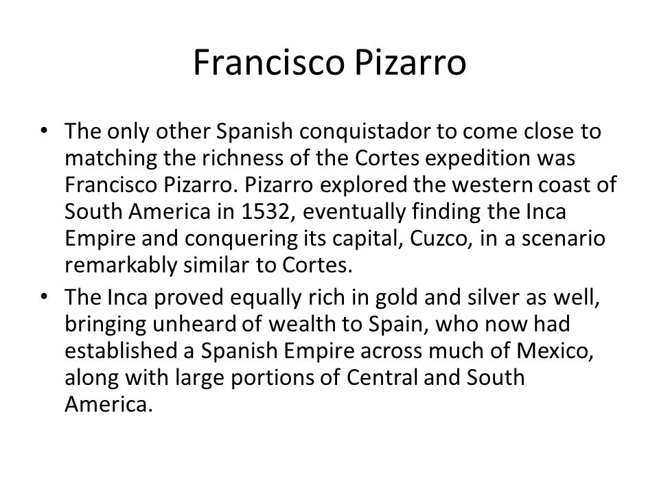 Francisco Pizarro The only other Spanish conquistador to come close to matching the richness of the Cortes expedition was Francisco Pizarro. Pizarro e