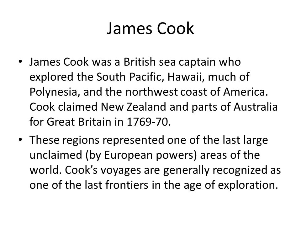 James Cook James Cook was a British sea captain who explored the South Pacific, Hawaii, much of Polynesia, and the northwest coast of America. Cook cl