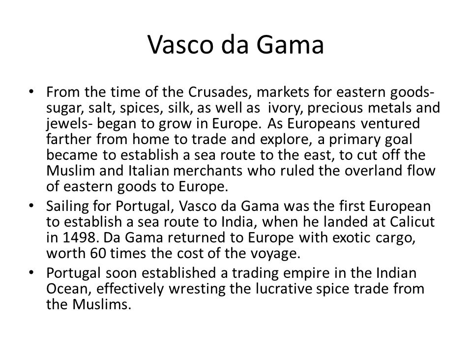 Vasco da Gama From the time of the Crusades, markets for eastern goods- sugar, salt, spices, silk, as well as ivory, precious metals and jewels- began