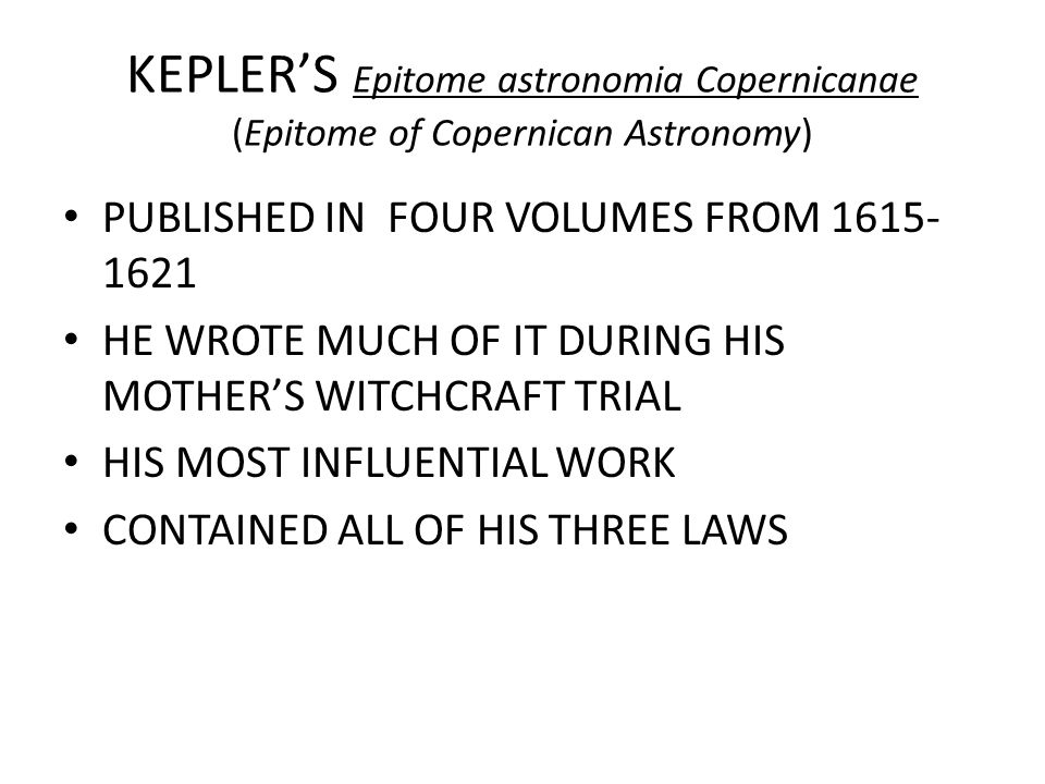 KEPLER'S Epitome astronomia Copernicanae (Epitome of Copernican Astronomy) PUBLISHED IN FOUR VOLUMES FROM 1615- 1621 HE WROTE MUCH OF IT DURING HIS MO
