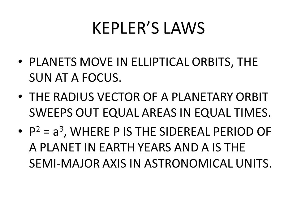 KEPLER'S LAWS PLANETS MOVE IN ELLIPTICAL ORBITS, THE SUN AT A FOCUS. THE RADIUS VECTOR OF A PLANETARY ORBIT SWEEPS OUT EQUAL AREAS IN EQUAL TIMES. P 2