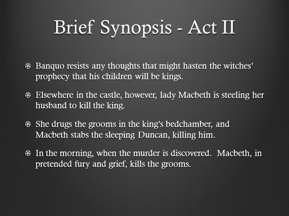 Brief Synopsis - Act II Banquo resists any thoughts that might hasten the witches' prophecy that his children will be kings. Elsewhere in the castle,