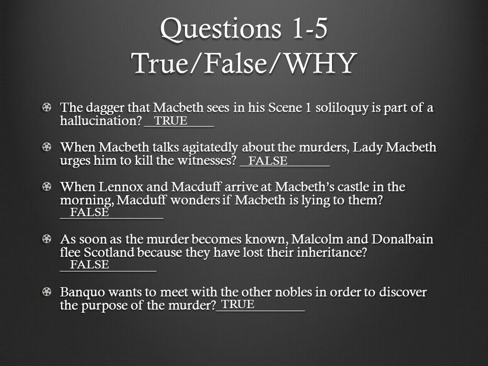 Questions 1-5 True/False/WHY The dagger that Macbeth sees in his Scene 1 soliloquy is part of a hallucination? __________ When Macbeth talks agitatedl
