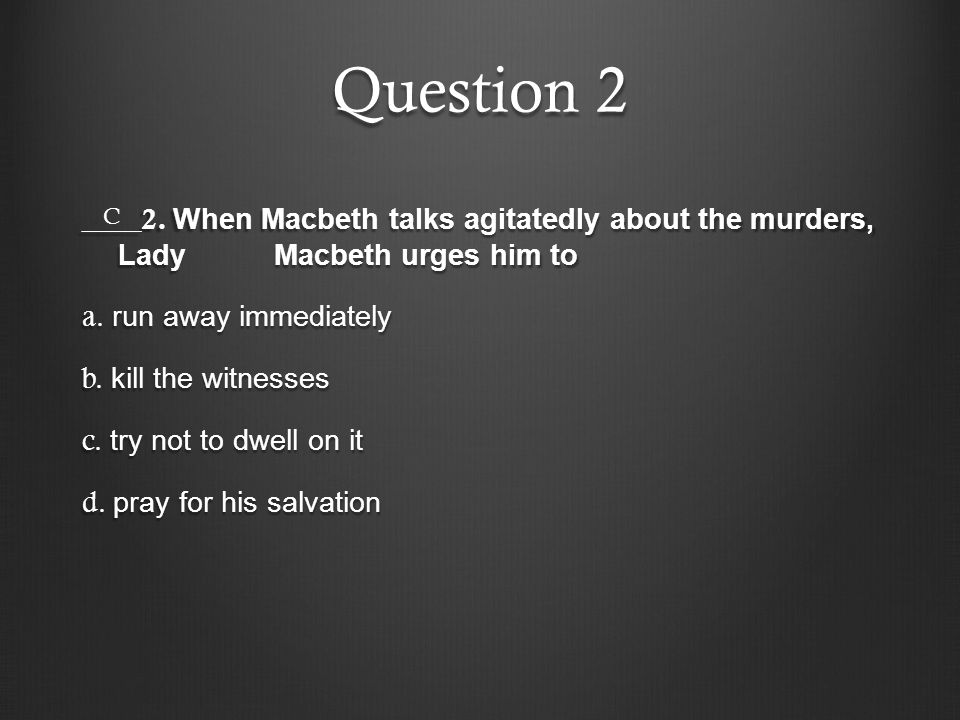 Question 2 ____2. When Macbeth talks agitatedly about the murders, Lady Macbeth urges him to a. run away immediately b. kill the witnesses c. try not