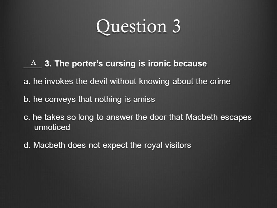 Question 3 ____ 3. The porter's cursing is ironic because a. he invokes the devil without knowing about the crime b. he conveys that nothing is amiss