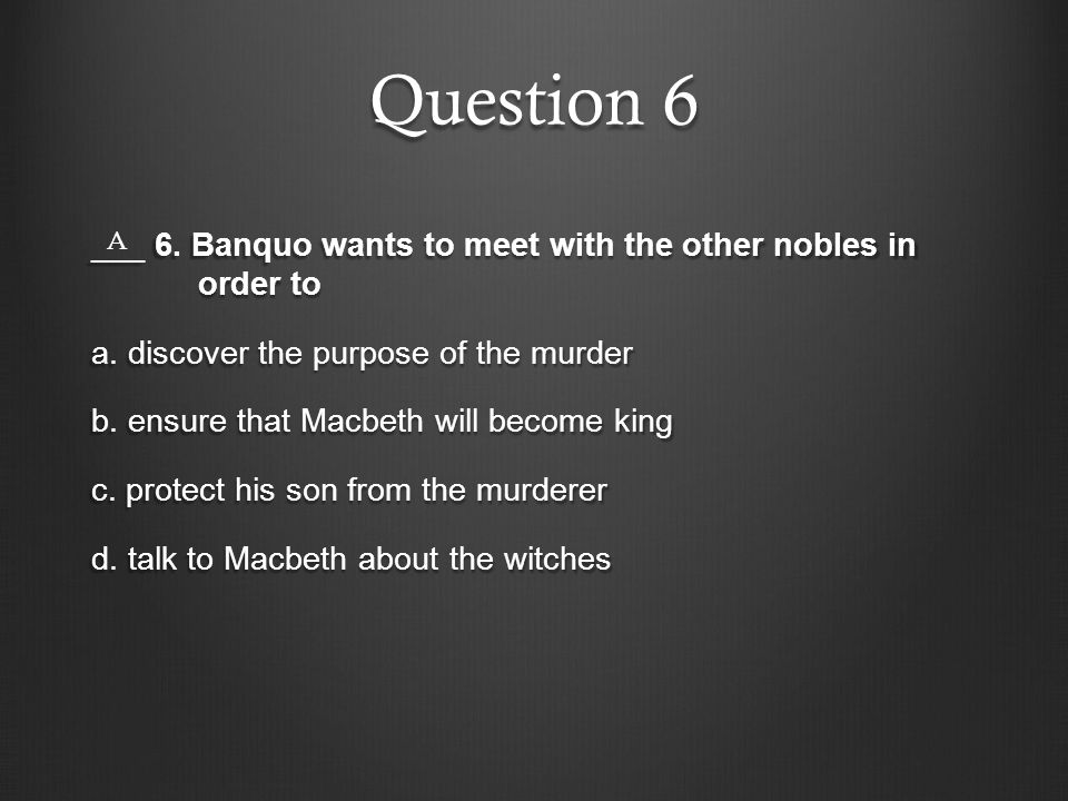 Question 6 ___ 6. Banquo wants to meet with the other nobles in order to a. discover the purpose of the murder b. ensure that Macbeth will become king