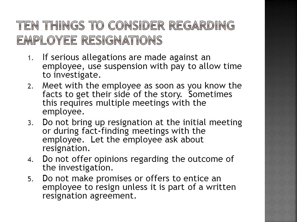 1. If serious allegations are made against an employee, use suspension with pay to allow time to investigate. 2. Meet with the employee as soon as you