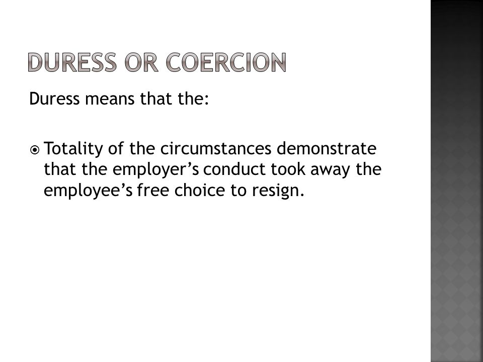 Duress means that the:  Totality of the circumstances demonstrate that the employer's conduct took away the employee's free choice to resign.