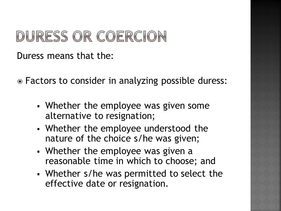 Duress means that the:  Factors to consider in analyzing possible duress:  Whether the employee was given some alternative to resignation;  Whether the employee understood the nature of the choice s/he was given;  Whether the employee was given a reasonable time in which to choose; and  Whether s/he was permitted to select the effective date or resignation.