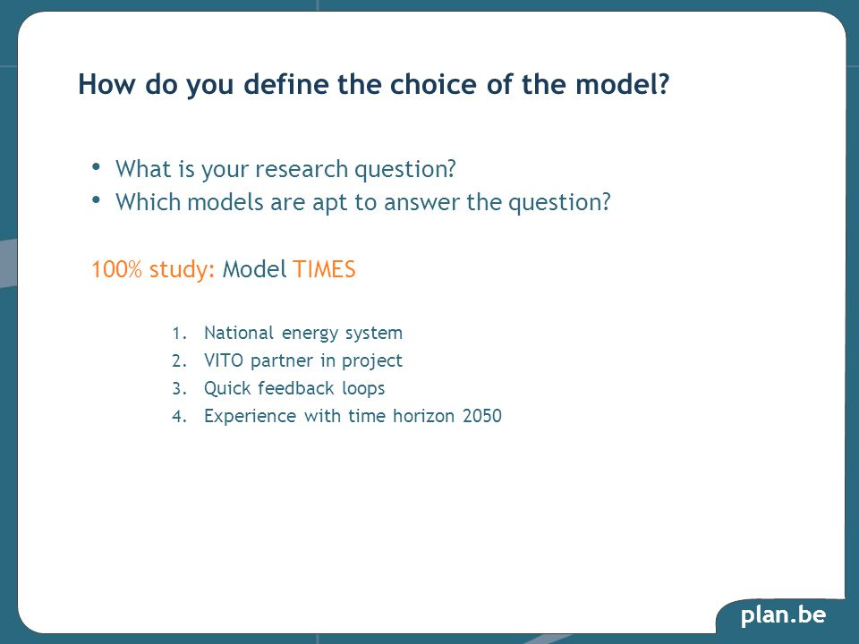 plan.be What is your research question? Which models are apt to answer the question? 100% study: Model TIMES 1. National energy system 2. VITO partner