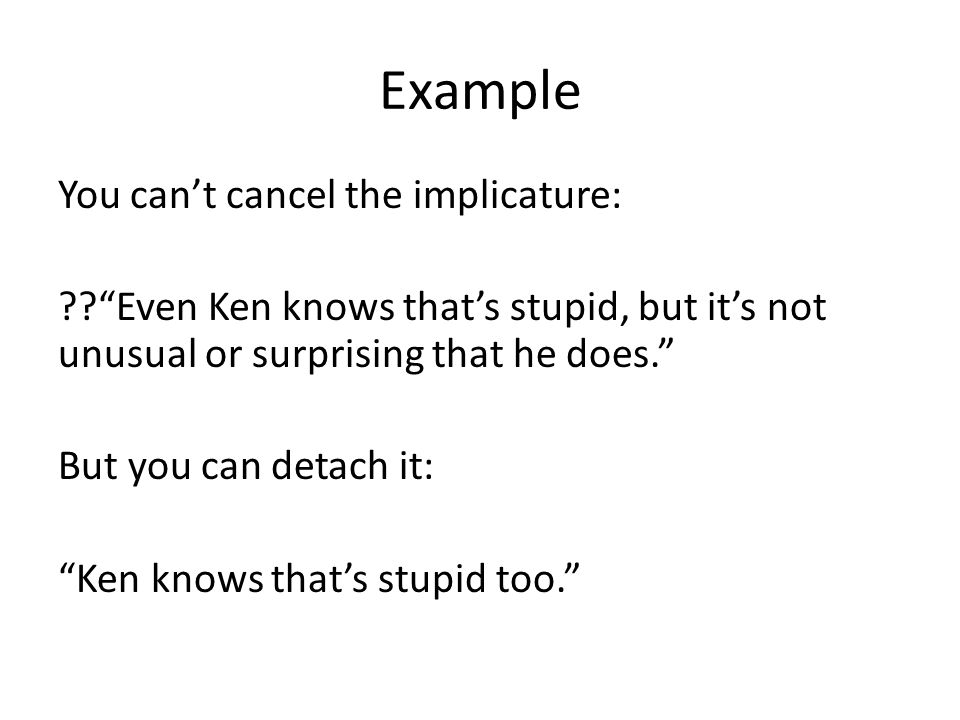 "Example You can't cancel the implicature: ??""Even Ken knows that's stupid, but it's not unusual or surprising that he does."" But you can detach it: ""K"
