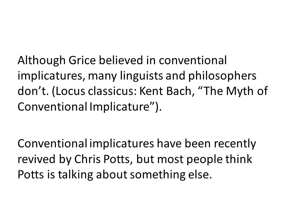 "Although Grice believed in conventional implicatures, many linguists and philosophers don't. (Locus classicus: Kent Bach, ""The Myth of Conventional Im"