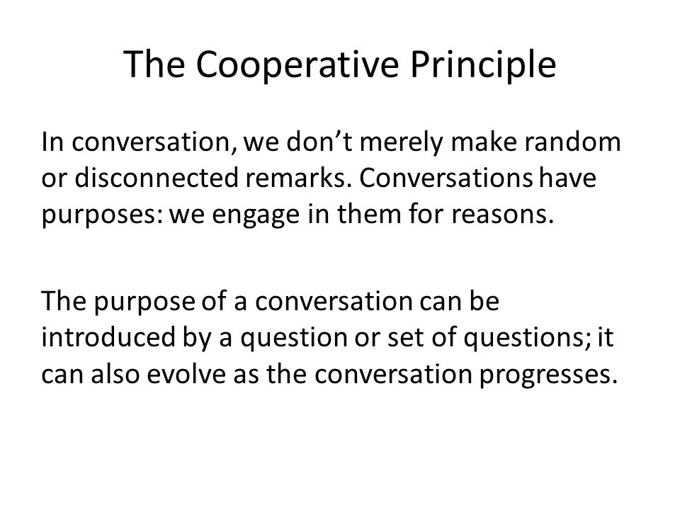 The Cooperative Principle In conversation, we don't merely make random or disconnected remarks. Conversations have purposes: we engage in them for rea
