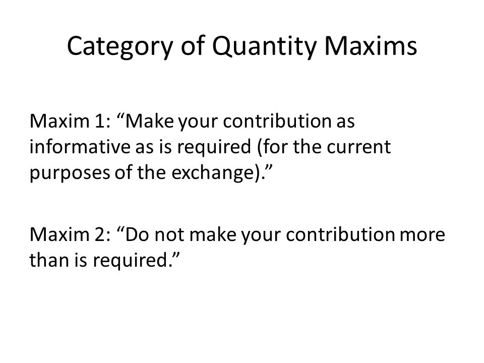 "Category of Quantity Maxims Maxim 1: ""Make your contribution as informative as is required (for the current purposes of the exchange)."" Maxim 2: ""Do n"