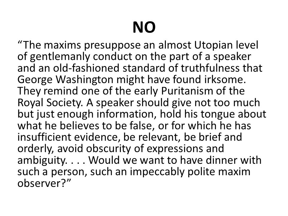 "NO ""The maxims presuppose an almost Utopian level of gentlemanly conduct on the part of a speaker and an old-fashioned standard of truthfulness that G"