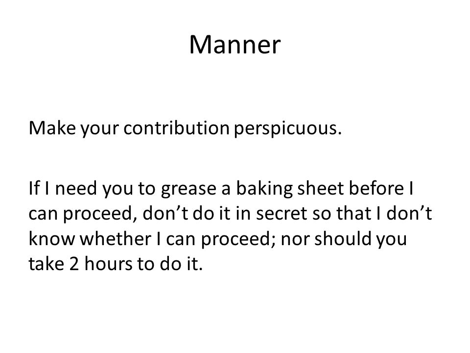 Manner Make your contribution perspicuous. If I need you to grease a baking sheet before I can proceed, don't do it in secret so that I don't know whe