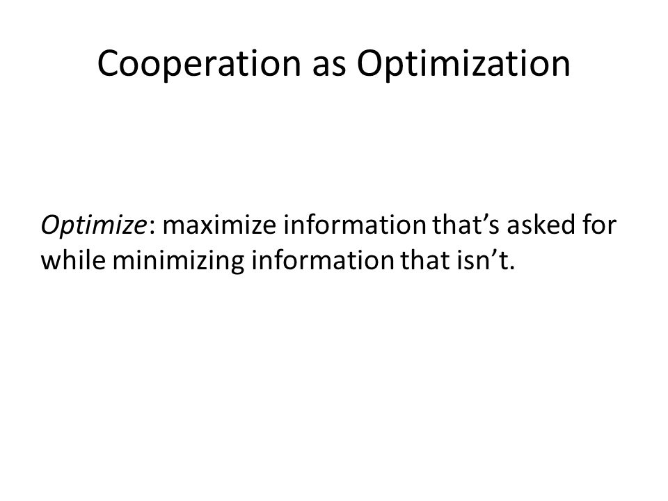 Cooperation as Optimization Optimize: maximize information that's asked for while minimizing information that isn't.