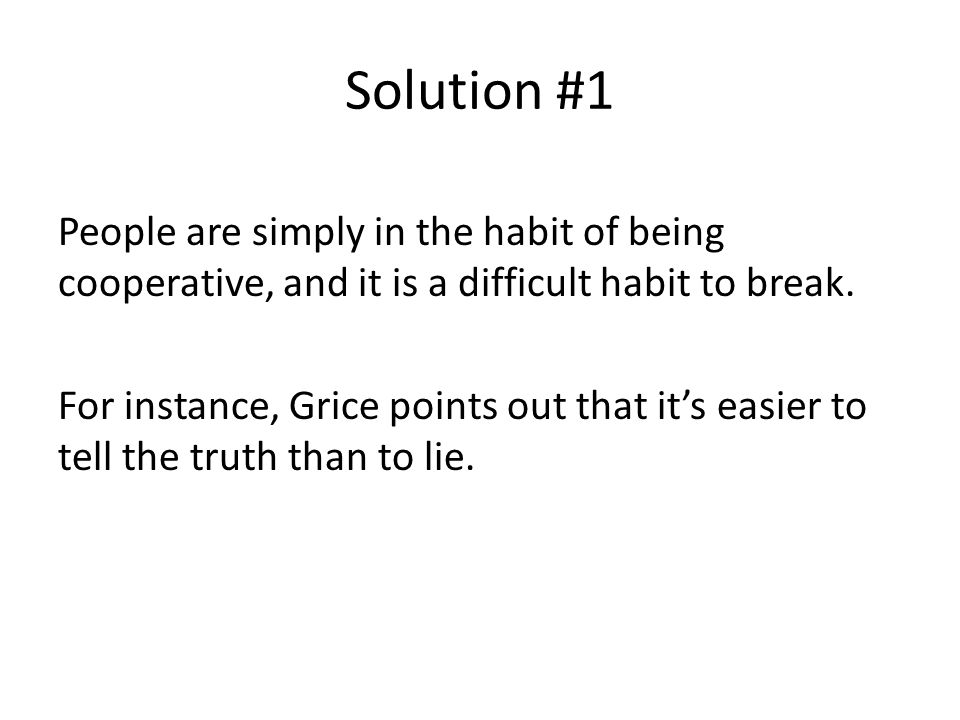 Solution #1 People are simply in the habit of being cooperative, and it is a difficult habit to break. For instance, Grice points out that it's easier