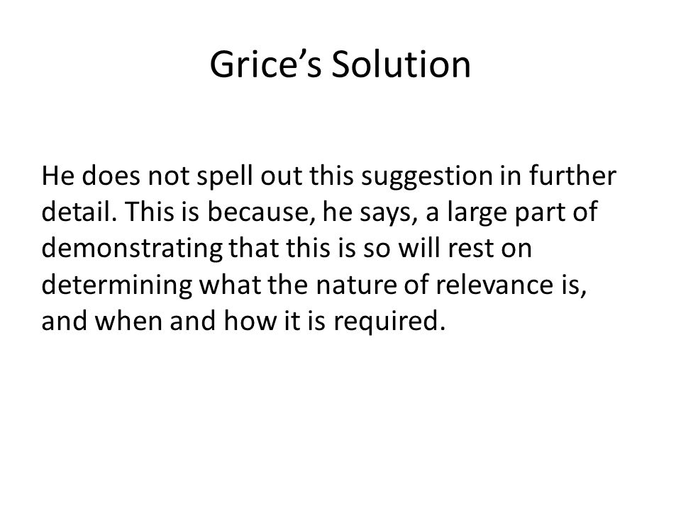 Grice's Solution He does not spell out this suggestion in further detail. This is because, he says, a large part of demonstrating that this is so will