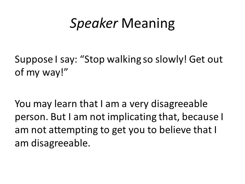 "Speaker Meaning Suppose I say: ""Stop walking so slowly! Get out of my way!"" You may learn that I am a very disagreeable person. But I am not implicati"