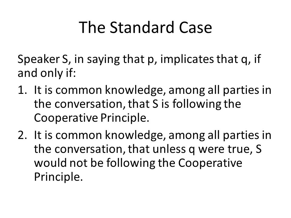 The Standard Case Speaker S, in saying that p, implicates that q, if and only if: 1.It is common knowledge, among all parties in the conversation, tha