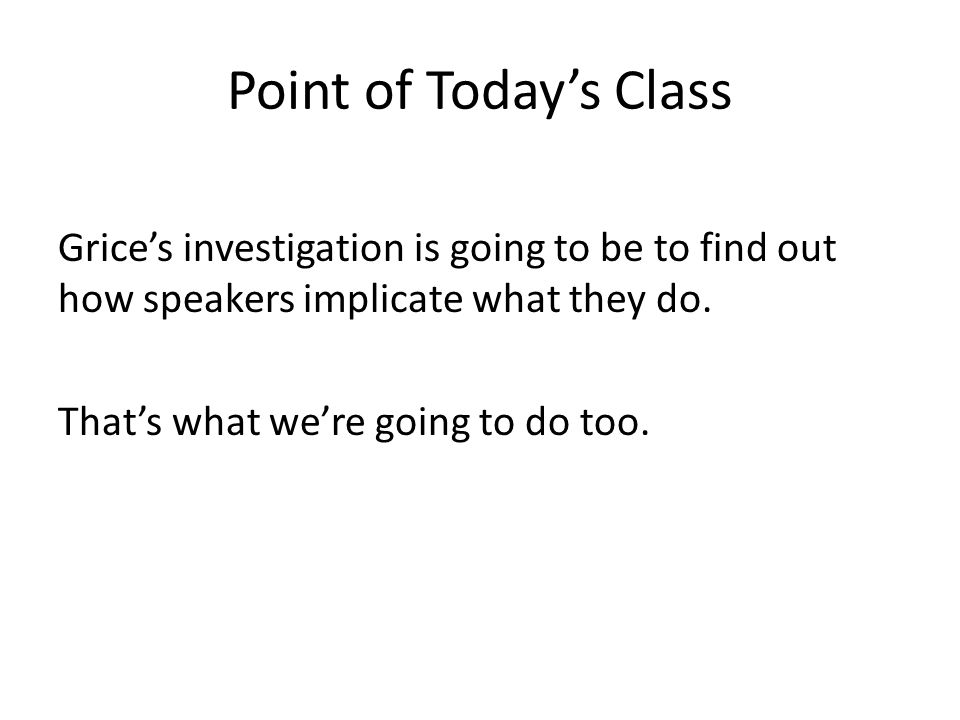 Point of Today's Class Grice's investigation is going to be to find out how speakers implicate what they do. That's what we're going to do too.