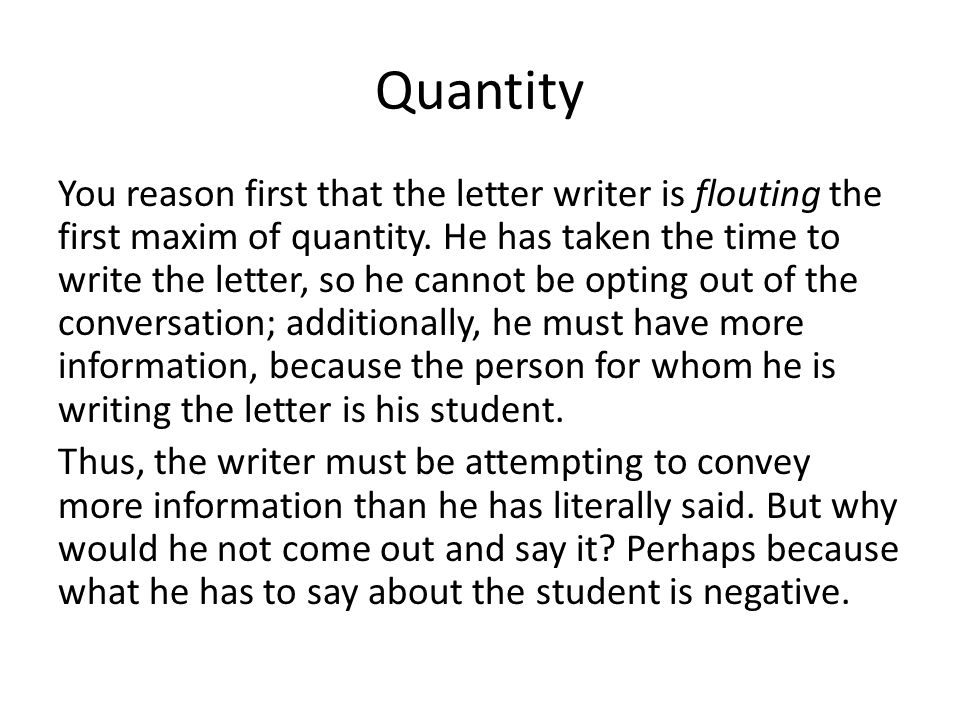 Quantity You reason first that the letter writer is flouting the first maxim of quantity. He has taken the time to write the letter, so he cannot be o