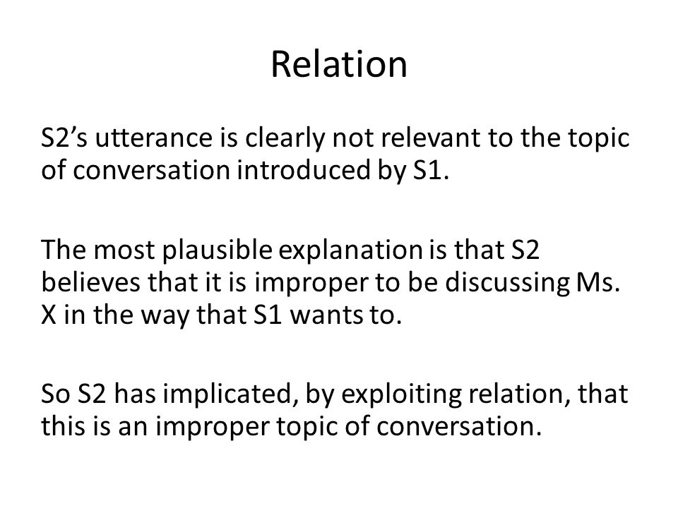 Relation S2's utterance is clearly not relevant to the topic of conversation introduced by S1. The most plausible explanation is that S2 believes that