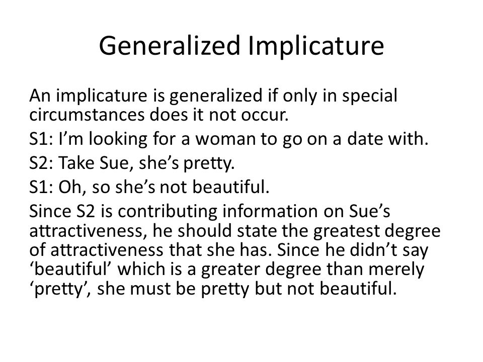 Generalized Implicature An implicature is generalized if only in special circumstances does it not occur. S1: I'm looking for a woman to go on a date