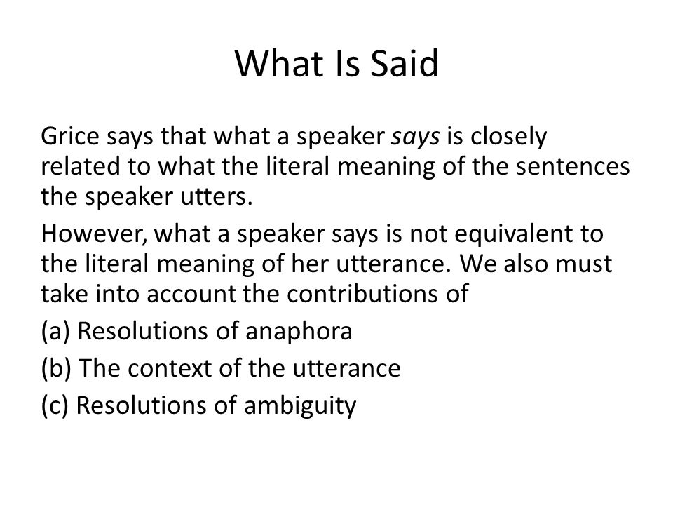 What Is Said Grice says that what a speaker says is closely related to what the literal meaning of the sentences the speaker utters. However, what a s