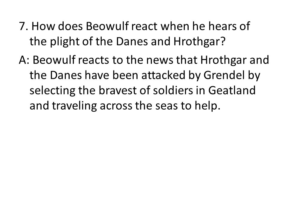 7. How does Beowulf react when he hears of the plight of the Danes and Hrothgar? A: Beowulf reacts to the news that Hrothgar and the Danes have been a