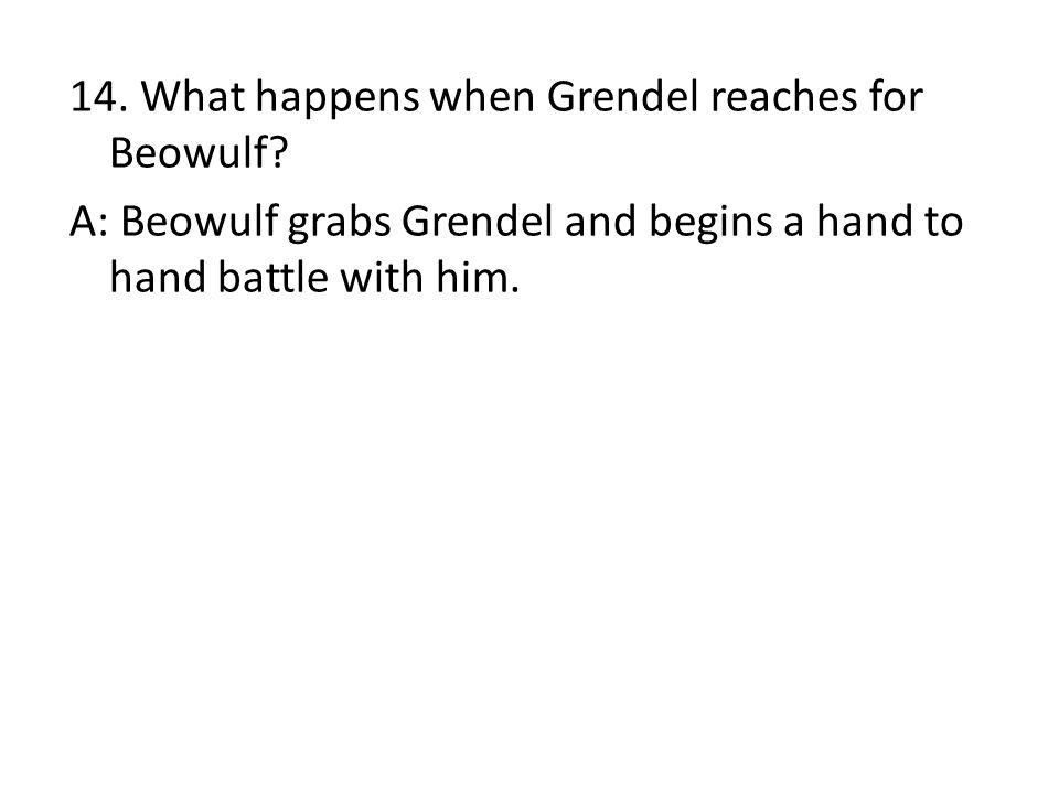 14. What happens when Grendel reaches for Beowulf? A: Beowulf grabs Grendel and begins a hand to hand battle with him.
