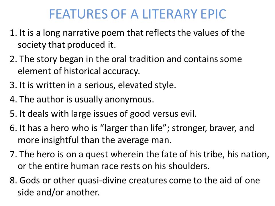 FEATURES OF A LITERARY EPIC 1. It is a long narrative poem that reflects the values of the society that produced it. 2. The story began in the oral tr