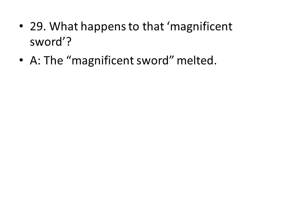 """29. What happens to that 'magnificent sword'? A: The """"magnificent sword"""" melted."""