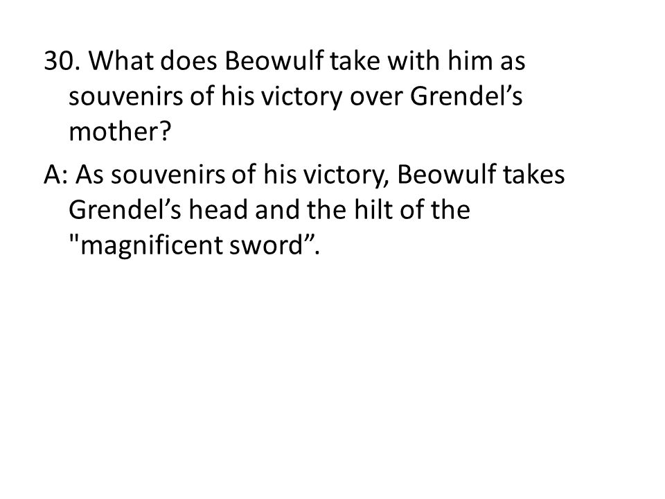 30. What does Beowulf take with him as souvenirs of his victory over Grendel's mother? A: As souvenirs of his victory, Beowulf takes Grendel's head an