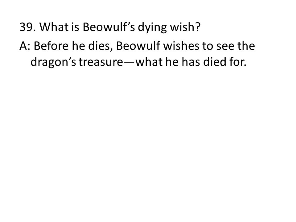 39. What is Beowulf's dying wish? A: Before he dies, Beowulf wishes to see the dragon's treasure—what he has died for.