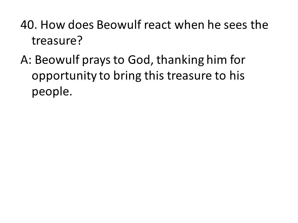 40. How does Beowulf react when he sees the treasure? A: Beowulf prays to God, thanking him for opportunity to bring this treasure to his people.
