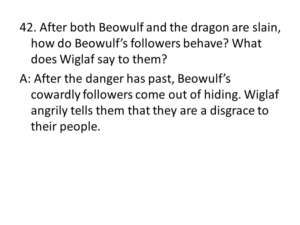 42. After both Beowulf and the dragon are slain, how do Beowulf's followers behave? What does Wiglaf say to them? A: After the danger has past, Beowul