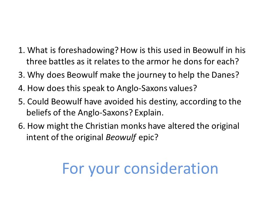 For your consideration 1. What is foreshadowing? How is this used in Beowulf in his three battles as it relates to the armor he dons for each? 3. Why