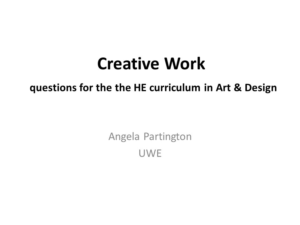 Creative Work questions for the the HE curriculum in Art & Design Angela Partington UWE