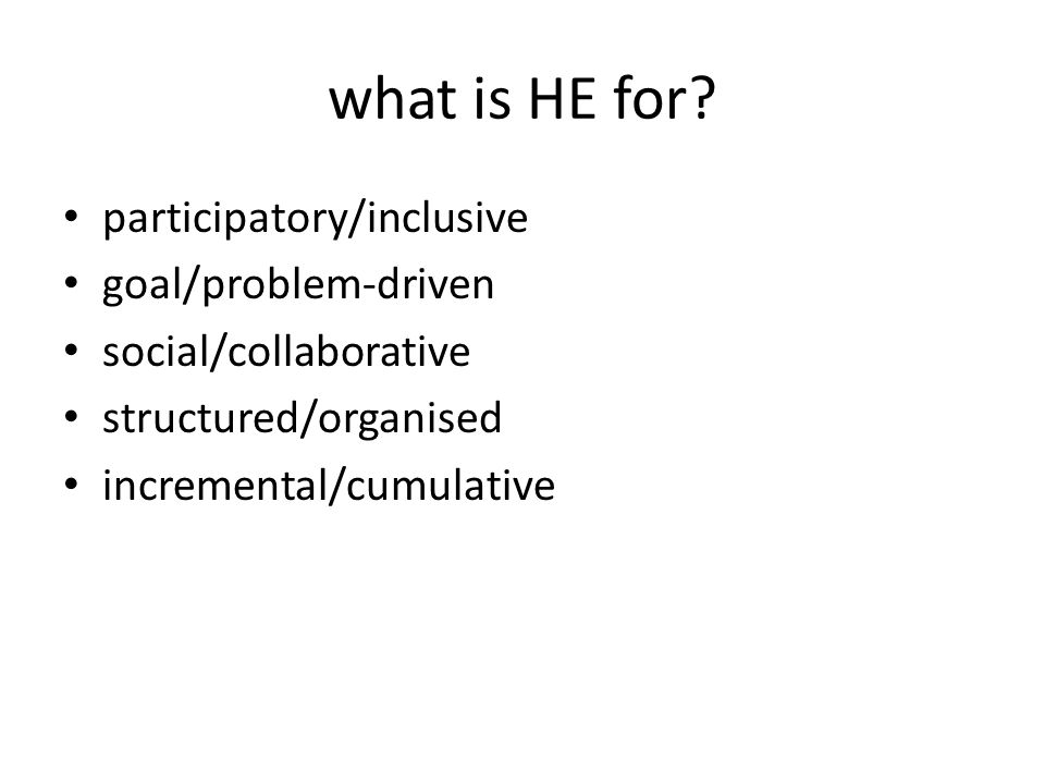 what is HE for? participatory/inclusive goal/problem-driven social/collaborative structured/organised incremental/cumulative